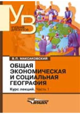 Общая экономическая и социальная география: курс лекций : в 2-х ч., Ч. 1