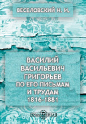 Василий Васильевич Григорьев по его письмам и трудам. 1816-1881