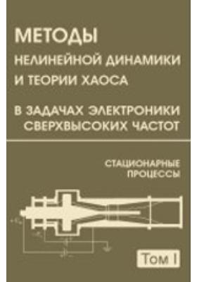 Методы нелинейной динамики и теории хаоса в задачах электроники сверхвысоких частот. В 2 т. Т. 1. Стационарные процессы