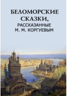 Беломорские сказки, рассказанные М. М. Коргуевым