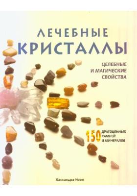 Лечебные кристаллы. Целебные и магические свойства = THE ILLUSTRATED DIRECTORY OF HEALING CRYSTALS