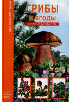 Грибы и ягоды : Школьный путеводитель