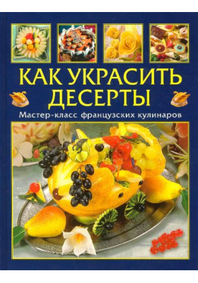 Как украсить десерты = D?cor sal?s sucr?s : Мастер-класс французских кулинаров