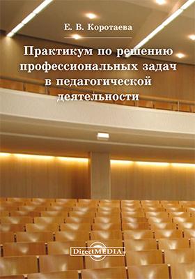 Практикум по решению профессиональных задач в педагогической деятельности: учебное пособие