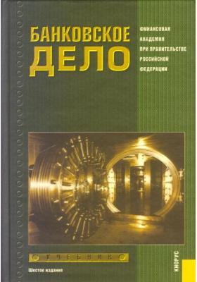 Банковское дело : Учебник. 6-е издание, стереотипное