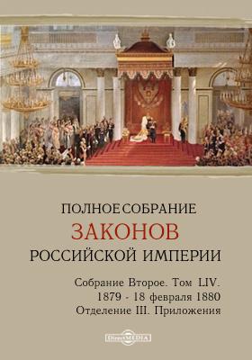 Полное собрание законов Российской империи. Собрание второе 1879 по 18 февраля 1880 года. Приложения. Т. LIV. Отделение 3