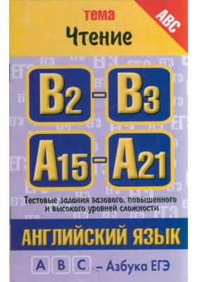 """Английский язык. Тема """"Чтение"""". Тестовые задания базового, повышенного и высокого уровней сложности: В2-В3, А15-А21"""