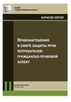 Правонарушения в сфере защиты прав потребителей: гражданско-правовой аспект: практическое пособие
