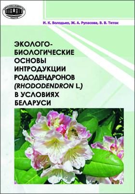 Эколого-биологические основы интродукции рододендронов (Rhododendron L.) в условиях Беларуси: монография