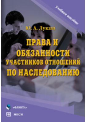 Права и обязанности участников отношений по наследованию: учебное пособие