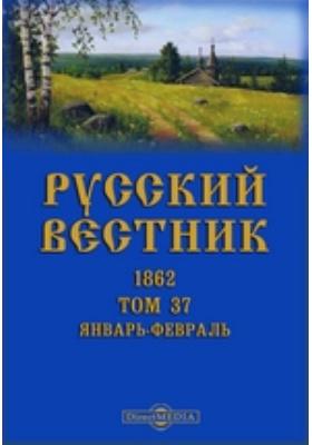 Русский Вестник: журнал. 1862. Т. 37, Январь-февраль