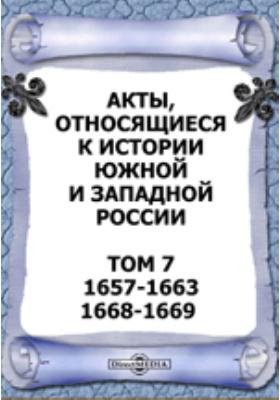 Акты, относящиеся к истории Южной и Западной России. Т. 7. 1657-1663, 1668-1669 гг
