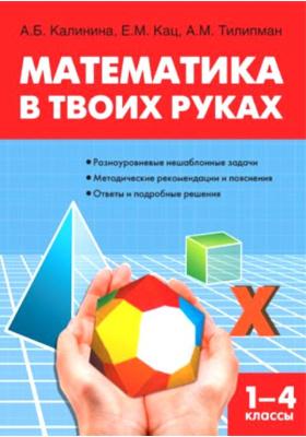 Математика в твоих руках. Начальная школа : Разноуровневые нешаблонные задачи. Методические рекомендации и пояснения. Ответы и подробные решения. 3-е издание, исправленное