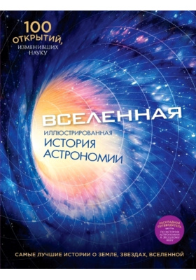 Вселенная. Иллюстрированная история астрономии = Ponderables: 100 Breackthroughs thet Change History: The Universe
