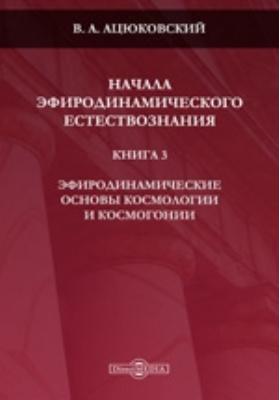Начала эфиродинамического естествознания. Кн. 3. Эфиродинамические основы космологии и космогонии
