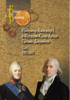 Император Александр I и Фредерик-Сезар Лагарп : Письма. Документы. Том 1. 1782–1802