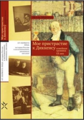 Мое пристрастие к Диккенсу. Семейная хроника ХХ век: документально-художественная