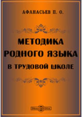 Методика родного языка в трудовой школе: методическое пособие