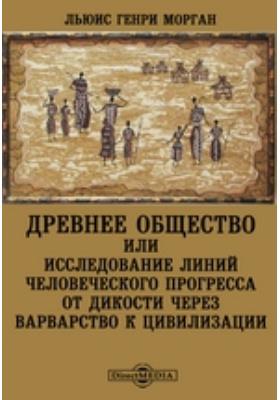Древнее общество или исследование линий человеческого прогресса от дикости через варварство к цивилизации