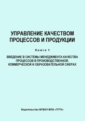 Управление качеством процессов и продукции: учебное  пособие. Кн. 1. Введение в системы менеджмента качества процессов в производственной, коммерческой и образовательной сферах