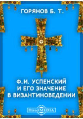 Ф.И. Успенский и его значение в византиноведении: документально-художественная