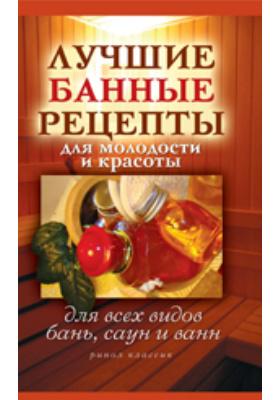 Лучшие банные рецепты для молодости и красоты. Для всех видов бань, саун и ванн