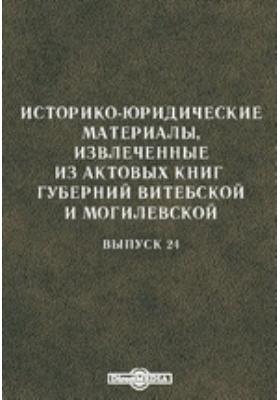 Историко-юридические материалы, извлеченные из актовых книг губерний Витебской и Могилевской. Вып. 24