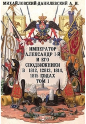 Император Александр I-й и его сподвижники в 1812, 1813, 1814, 1815 годах: документально-художественная. Т. 1