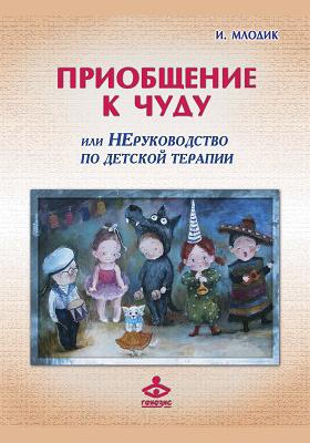 Приобщение к чуду, или Неруководство по детской психотерапии: научно-популярное издание