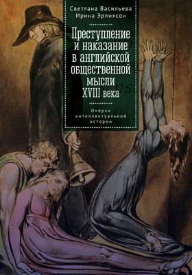 Преступление и наказание в английской общественной мысли XVIII века : очерки интеллектуальной истории: монография