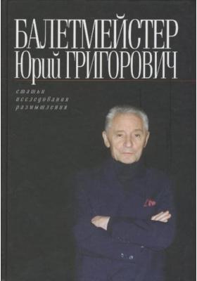 Балетмейстер Юрий Григорович : Статьи. Исследования. Размышления