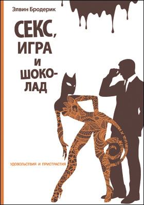 Секс, игра и шоколад : удовольствия и пристрастия: научно-популярное издание