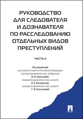 Руководство для следователя и дознавателя по расследованию отдельных видов преступлений: практическое пособие, Ч. 2