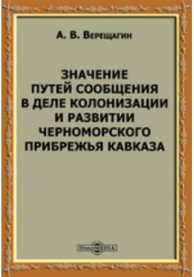 Значение путей сообщения в деле колонизации и развитии Черноморского прибрежья Кавказа: научно-популярное издание