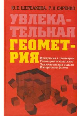 Увлекательная геометрия : Измерения в геометрии, геометрия и искусство, занимательные задачи, интересные факты