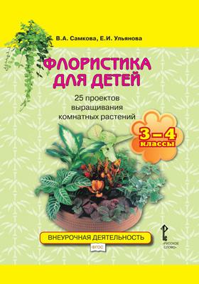 Флористика для детей : 25 проектов выращивания комнатных растений: учебное пособие для 3—4 классов