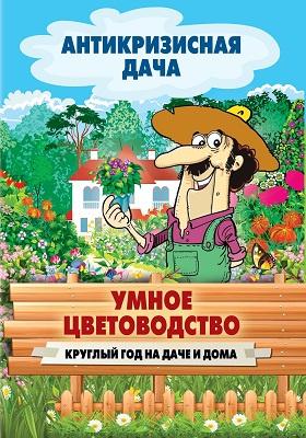 Умное цветоводство круглый год на даче и дома: научно-популярное издание