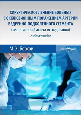 Хирургическое лечение больных с окклюзионным поражением артерий бедренно-подколенного сегмента (теоретический аспект исследования) : учебное пособие для медицинских вузов