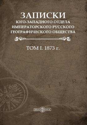 Записки Юго-Западного отдела Императорского русского географического общества. 1873. Т. 1