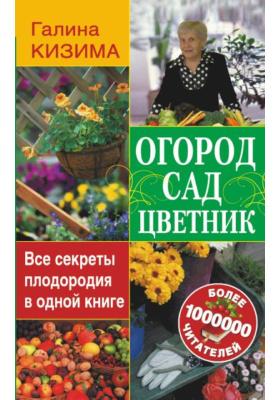 Огород, сад, цветник. Все секреты плодородия в одной книге : 2-е издание, дополненное и переработанное