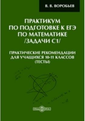 Практикум по подготовке к ЕГЭ по математике /задачи С1/ : Практические рекомендации для учащихся 10-11 классов (тесты): практические рекомендации