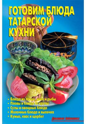 Готовим блюда татарской кухни: научно-популярное издание