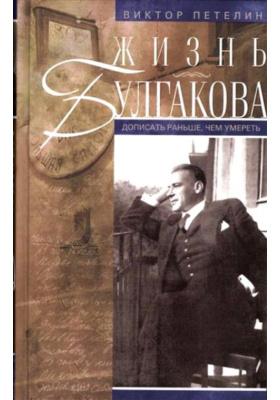 Жизнь Булгакова. Дописать раньше, чем умереть : 2-е издание, дополненное