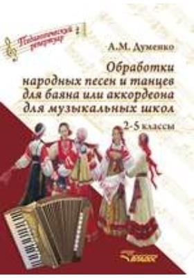 Обработки народных песен и танцев для баяна или аккордеона для музыкальных школ. 2–5 классы