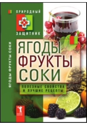 Ягоды, фрукты и соки. Полезные свойства и лучшие народные рецепты: научно-популярное издание