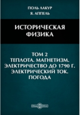 Историческая физика: научно-популярное издание. Т. 2. Теплота. Магнетизм. Электричество до 1790 г. Электрический ток. Погода