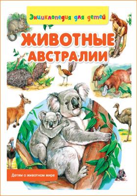 Животные Австралии : энциклопедия для детей: художественная литература
