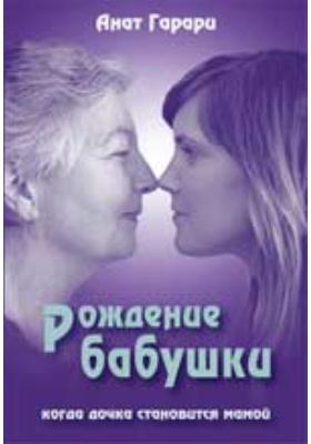 Рождение бабушки. Когда дочка становится мамой: духовно-просветительское издание