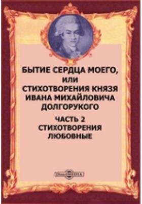 Бытие сердца моего, или Стихотворения князя Ивана Михайловича Долгорукого, Ч. 2. Стихотворения любовные