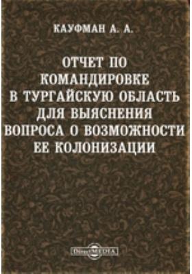 Отчет по командировке в Тургайскую область для выяснения вопроса о возможности ее колонизации, Ч. 1-2